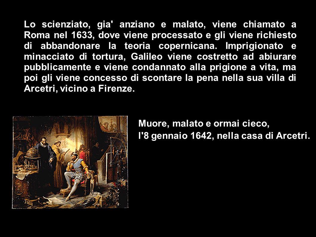 Lo scienziato, gia anziano e malato, viene chiamato a Roma nel 1633, dove viene processato e gli viene richiesto di abbandonare la teoria copernicana.