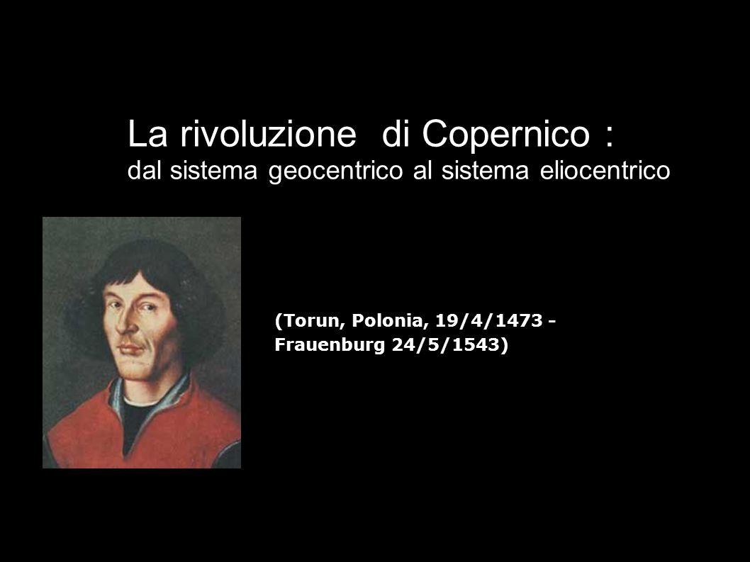 La rivoluzione di Copernico : dal sistema geocentrico al sistema eliocentrico (Torun, Polonia, 19/4/1473 - Frauenburg 24/5/1543)