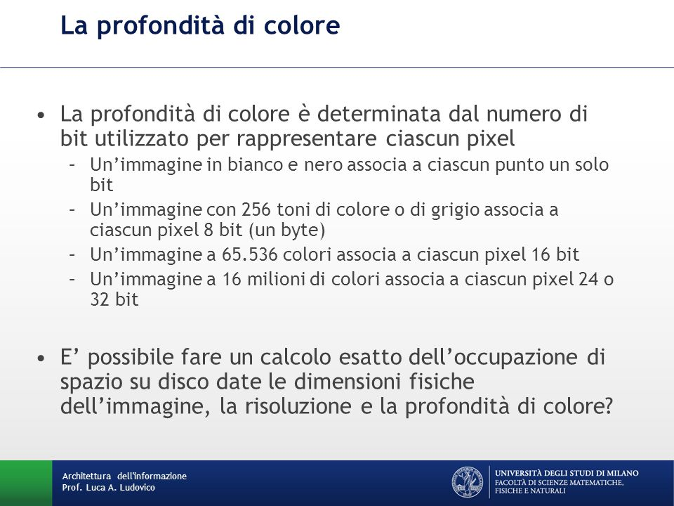 La profondità di colore è determinata dal numero di bit utilizzato per rappresentare ciascun pixel –Un'immagine in bianco e nero associa a ciascun punto un solo bit –Un'immagine con 256 toni di colore o di grigio associa a ciascun pixel 8 bit (un byte) –Un'immagine a 65.536 colori associa a ciascun pixel 16 bit –Un'immagine a 16 milioni di colori associa a ciascun pixel 24 o 32 bit E' possibile fare un calcolo esatto dell'occupazione di spazio su disco date le dimensioni fisiche dell'immagine, la risoluzione e la profondità di colore.