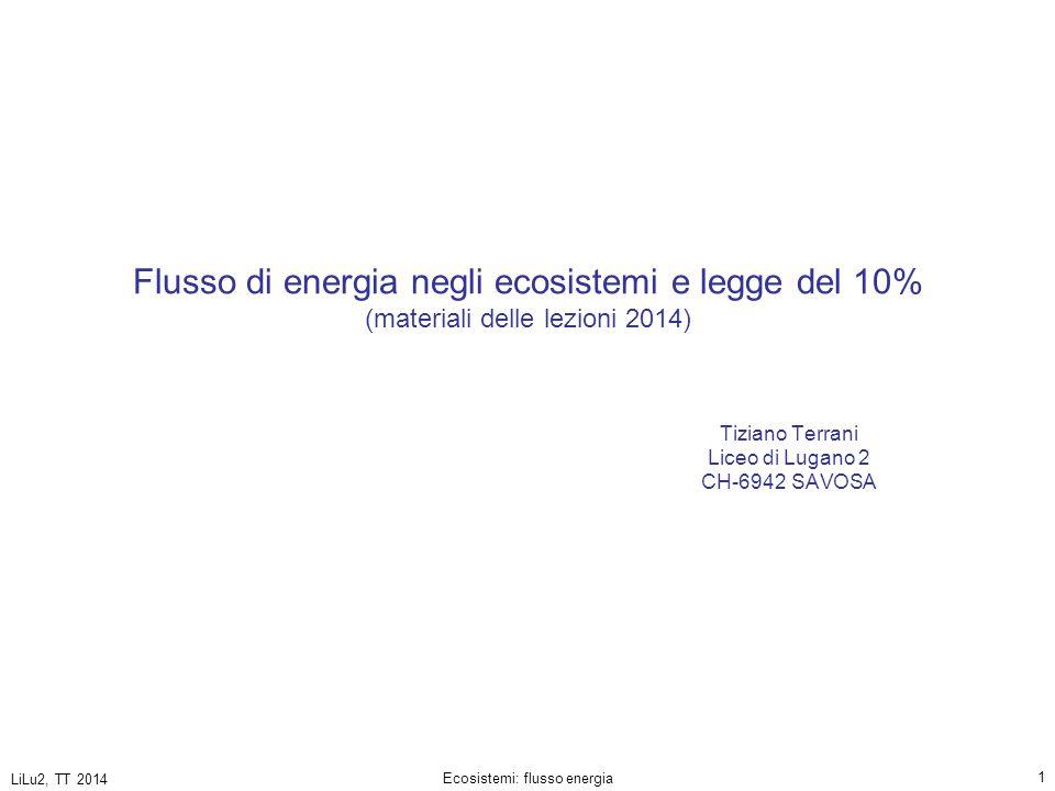 LiLu2, TT 2014 Ecosistemi: flusso energia 22 sostanze inorganiche sostanze organiche energia chimica, trasferita attraverso le sostanze organiche energia trasportata dalla luce energia termica (entropia) emessa da tutti gli organismi viventi e dispersa nell'ambiente ecosistema