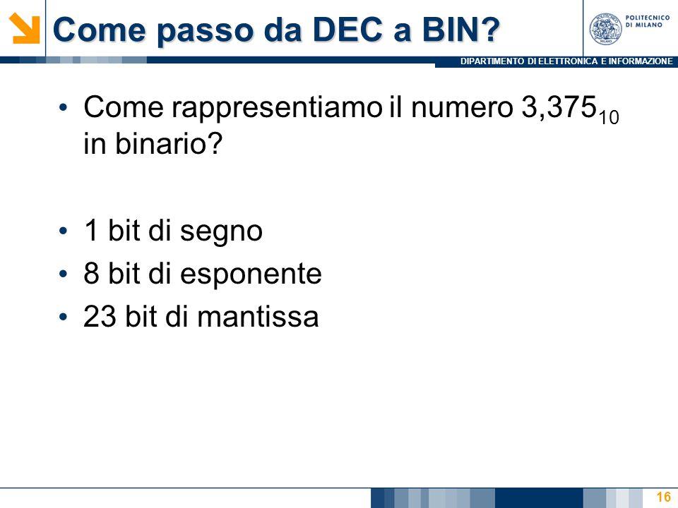 DIPARTIMENTO DI ELETTRONICA E INFORMAZIONE Come passo da DEC a BIN? Come rappresentiamo il numero 3,375 10 in binario? 1 bit di segno 8 bit di esponen