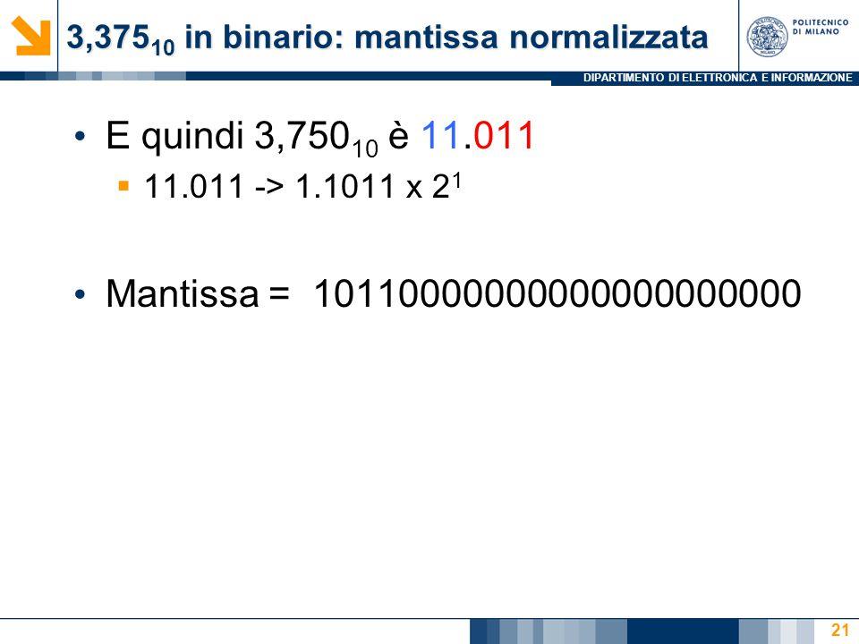 DIPARTIMENTO DI ELETTRONICA E INFORMAZIONE 3,375 10 in binario: mantissa normalizzata E quindi 3,750 10 è 11.011  11.011 -> 1.1011 x 2 1 Mantissa = 1