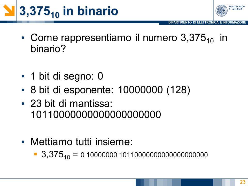 DIPARTIMENTO DI ELETTRONICA E INFORMAZIONE 3,375 10 in binario Come rappresentiamo il numero 3,375 10 in binario? 1 bit di segno: 0 8 bit di esponente