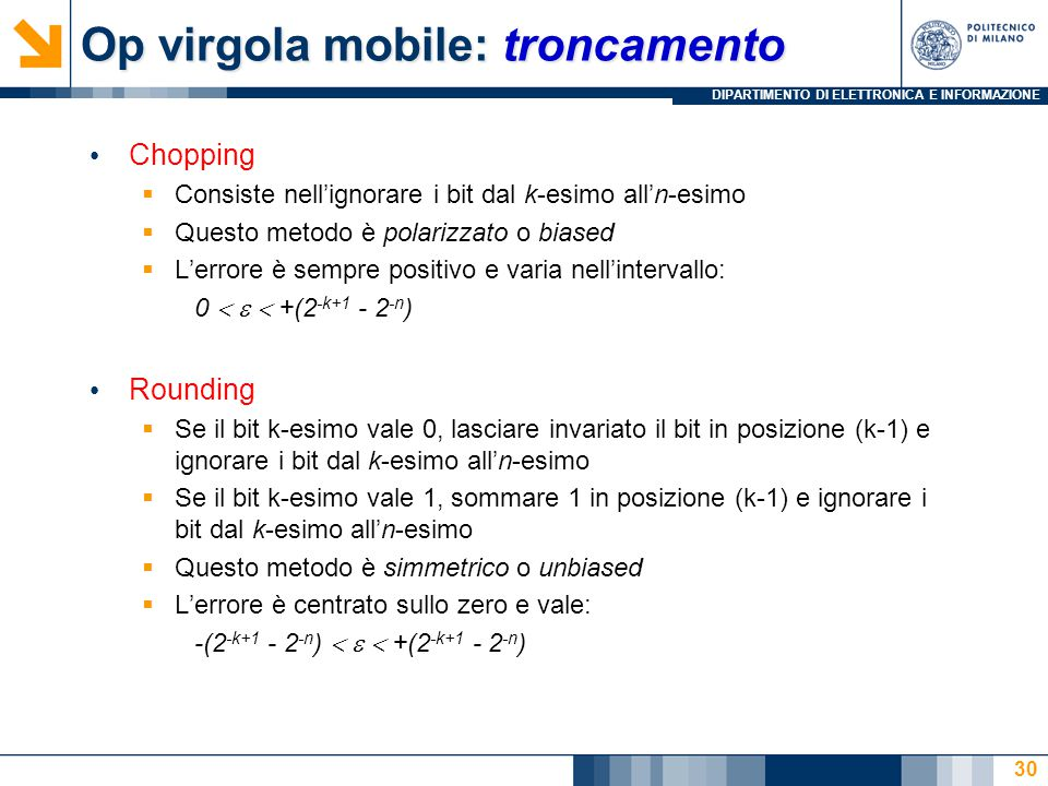 DIPARTIMENTO DI ELETTRONICA E INFORMAZIONE Op virgola mobile: troncamento Chopping  Consiste nell'ignorare i bit dal k-esimo all'n-esimo  Questo met