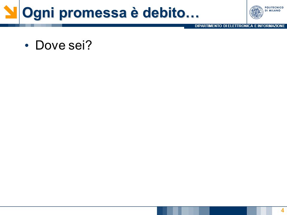DIPARTIMENTO DI ELETTRONICA E INFORMAZIONE Ogni promessa è debito… Dove sei? 4