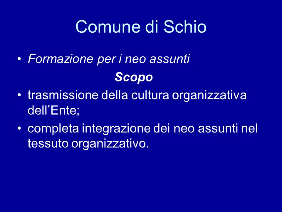 Comune di Schio Formazione per i neo assunti Scopo trasmissione della cultura organizzativa dell'Ente; completa integrazione dei neo assunti nel tessuto organizzativo.