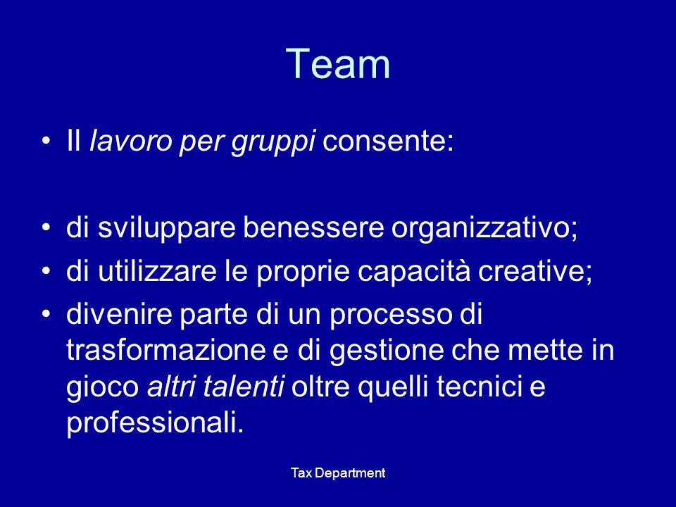 Tax Department Team Il lavoro per gruppi consente: di sviluppare benessere organizzativo; di utilizzare le proprie capacità creative; divenire parte di un processo di trasformazione e di gestione che mette in gioco altri talenti oltre quelli tecnici e professionali.