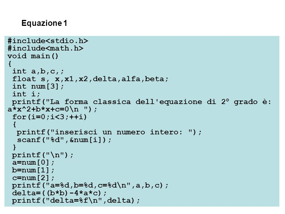 #include void main() { int a,b,c,; float s, x,x1,x2,delta,alfa,beta; int num[3]; int i; printf( La forma classica dell equazione di 2° grado è: a*x^2+b*x+c=0\n ); for(i=0;i<3;++i) { printf( inserisci un numero intero: ); scanf( %d ,&num[i]); } printf( \n ); a=num[0]; b=num[1]; c=num[2]; printf( a=%d,b=%d,c=%d\n ,a,b,c); delta=((b*b)-4*a*c); printf( delta=%f\n ,delta); Equazione 1