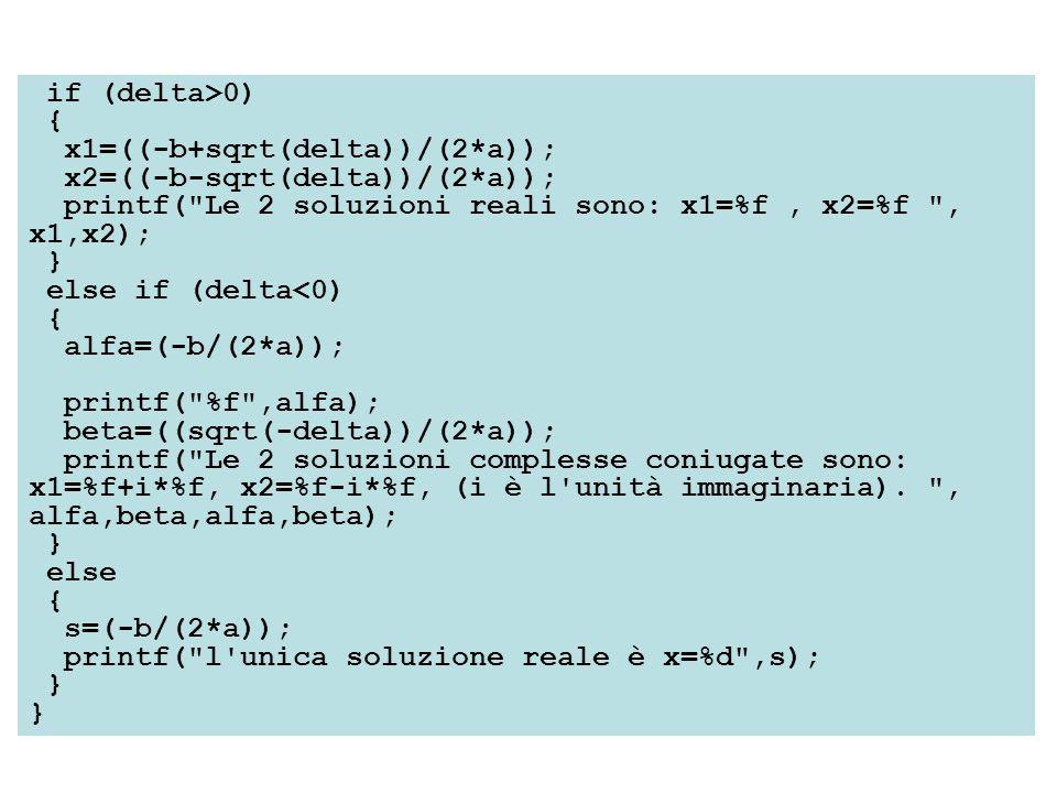 if (delta>0) { x1=((-b+sqrt(delta))/(2*a)); x2=((-b-sqrt(delta))/(2*a)); printf( Le 2 soluzioni reali sono: x1=%f, x2=%f , x1,x2); } else if (delta<0) { alfa=(-b/(2*a)); printf( %f ,alfa); beta=((sqrt(-delta))/(2*a)); printf( Le 2 soluzioni complesse coniugate sono: x1=%f+i*%f, x2=%f-i*%f, (i è l unità immaginaria).