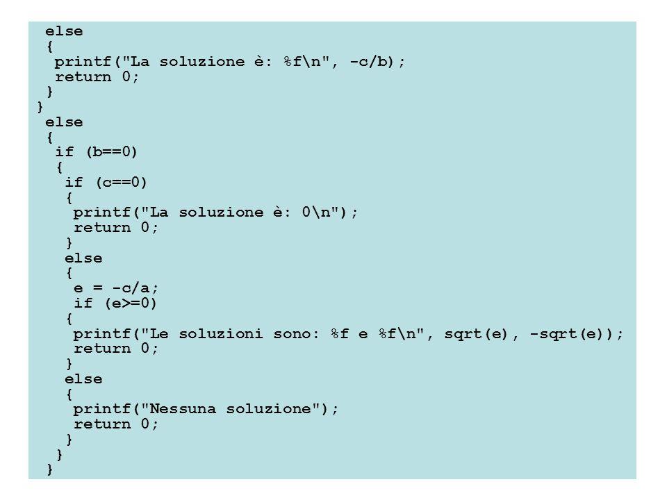 else { printf( La soluzione è: %f\n , -c/b); return 0; } else { if (b==0) { if (c==0) { printf( La soluzione è: 0\n ); return 0; } else { e = -c/a; if (e>=0) { printf( Le soluzioni sono: %f e %f\n , sqrt(e), -sqrt(e)); return 0; } else { printf( Nessuna soluzione ); return 0; }