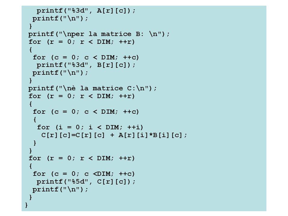 printf( %3d , A[r][c]); printf( \n ); } printf( \nper la matrice B: \n ); for (r = 0; r < DIM; ++r) { for (c = 0; c < DIM; ++c) printf( %3d , B[r][c]); printf( \n ); } printf( \nè la matrice C:\n ); for (r = 0; r < DIM; ++r) { for (c = 0; c < DIM; ++c) { for (i = 0; i < DIM; ++i) C[r][c]=C[r][c] + A[r][i]*B[i][c]; } for (r = 0; r < DIM; ++r) { for (c = 0; c <DIM; ++c) printf( %5d , C[r][c]); printf( \n ); }