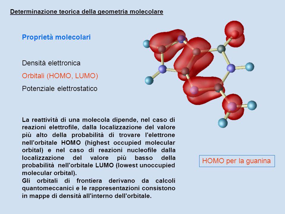 Proprietà molecolari Densità elettronica Orbitali (HOMO, LUMO) Potenziale elettrostatico Determinazione teorica della geometria molecolare La reattività di una molecola dipende, nel caso di reazioni elettrofile, dalla localizzazione del valore più alto della probabilità di trovare l elettrone nell orbitale HOMO (highest occupied molecular orbital) e nel caso di reazioni nucleofile dalla localizzazione del valore più basso della probabilità nell orbitale LUMO (lowest unoccupied molecular orbital).