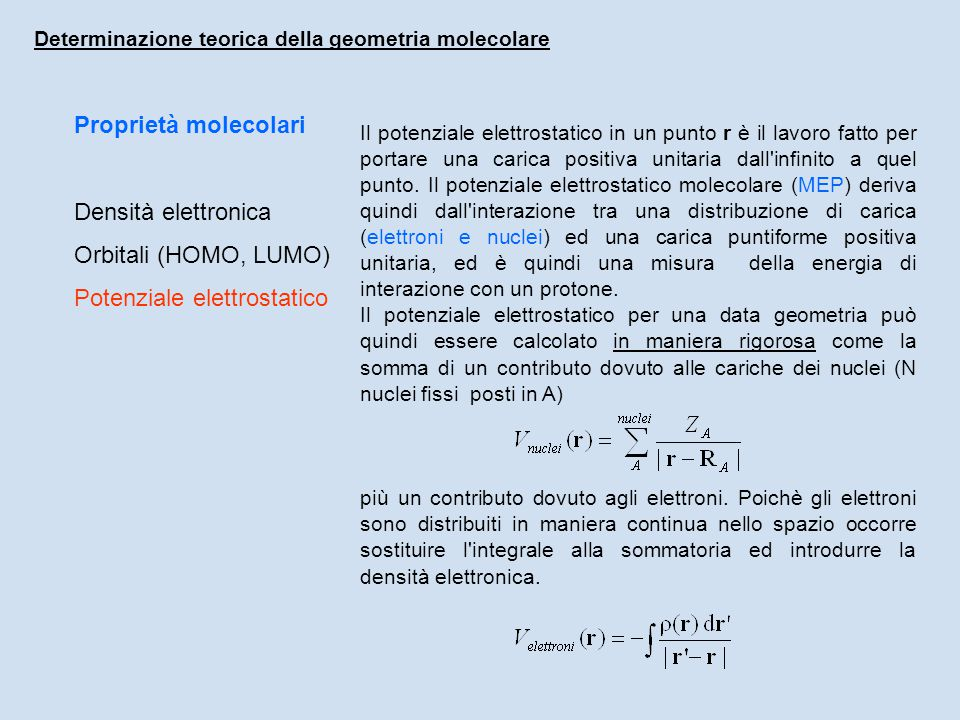 Proprietà molecolari Densità elettronica Orbitali (HOMO, LUMO) Potenziale elettrostatico Determinazione teorica della geometria molecolare Il potenziale elettrostatico in un punto r è il lavoro fatto per portare una carica positiva unitaria dall infinito a quel punto.
