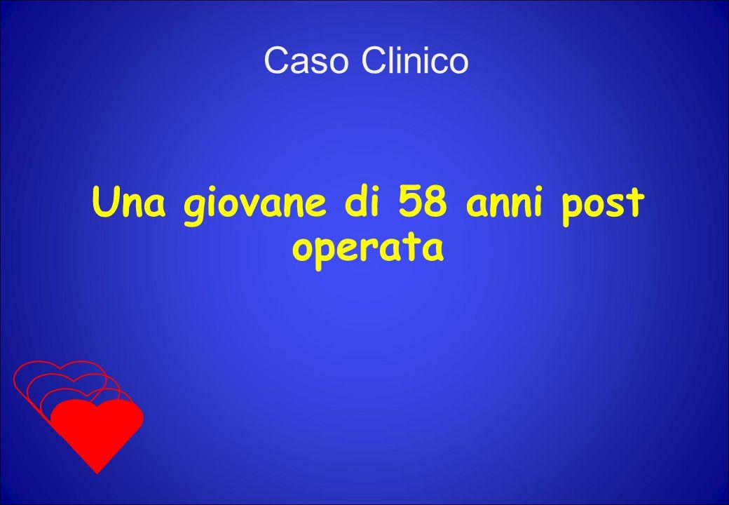 Una giovane di 58 anni post operata Caso Clinico