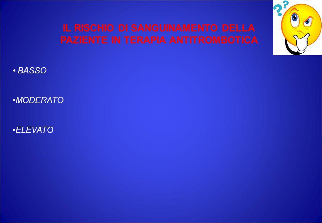 IL RISCHIO DI SANGUINAMENTO DELLA PAZIENTE IN TERAPIA ANTITROMBOTICA BASSO MODERATO ELEVATO