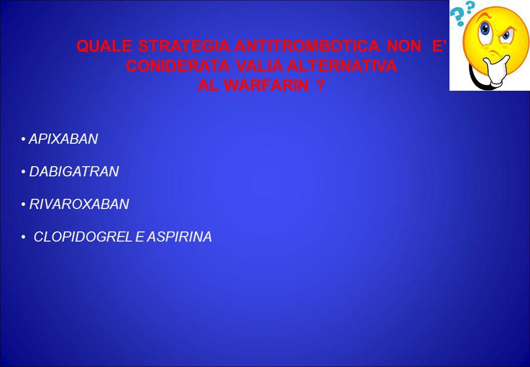 QUALE STRATEGIA ANTITROMBOTICA NON E' CONIDERATA VALIA ALTERNATIVA AL WARFARIN ? APIXABAN DABIGATRAN RIVAROXABAN CLOPIDOGREL E ASPIRINA
