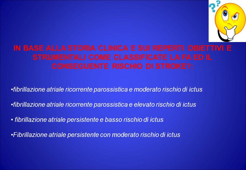 IN BASE ALLA STORIA CLINICA E SUI REPERTI OBIETTIVI E STRUMENTALI COME CLASSIFICATE LA FA ED IL CONSEGUENTE RISCHIO DI STROKE?: fibrillazione atriale ricorrente parossistica e moderato rischio di ictus fibrillazione atriale ricorrente parossistica e elevato rischio di ictus fibrillazione atriale persistente e basso rischio di ictus Fibrillazione atriale persistente con moderato rischio di ictus
