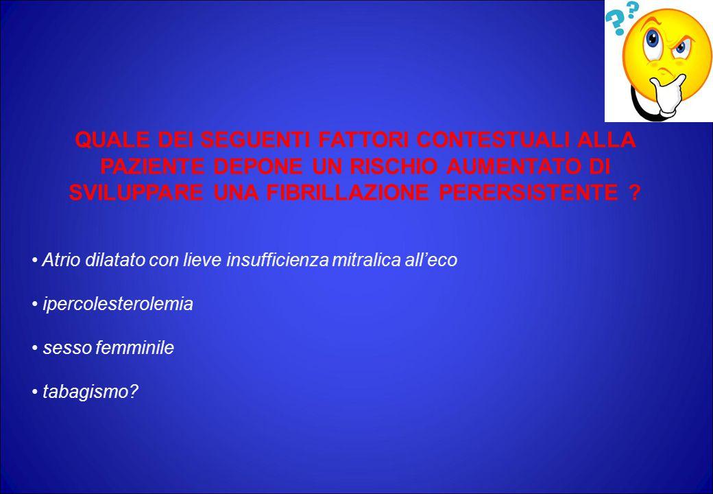 QUALE DEI SEGUENTI FATTORI CONTESTUALI ALLA PAZIENTE DEPONE UN RISCHIO AUMENTATO DI SVILUPPARE UNA FIBRILLAZIONE PERERSISTENTE .