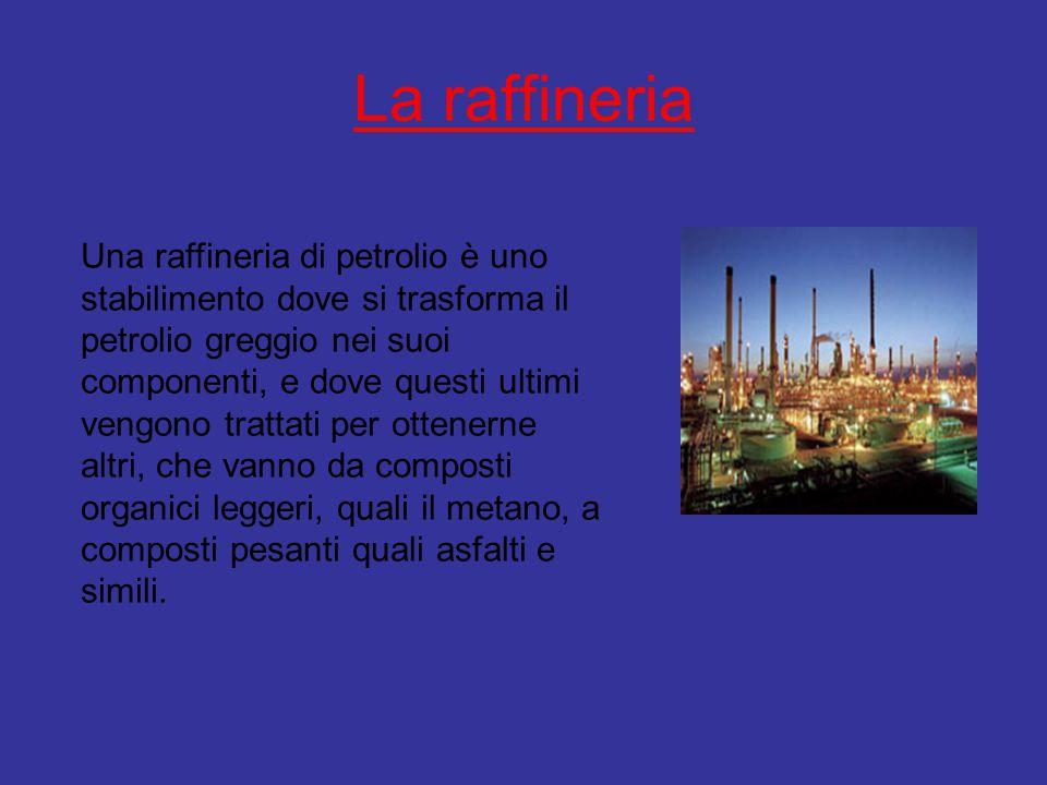 La raffineria Una raffineria di petrolio è uno stabilimento dove si trasforma il petrolio greggio nei suoi componenti, e dove questi ultimi vengono tr
