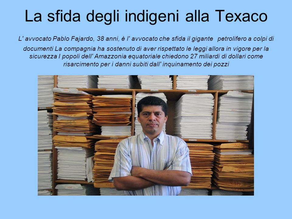 La sfida degli indigeni alla Texaco L' avvocato Pablo Fajardo, 38 anni, è l' avvocato che sfida il gigante petrolifero a colpi di documenti La compagn