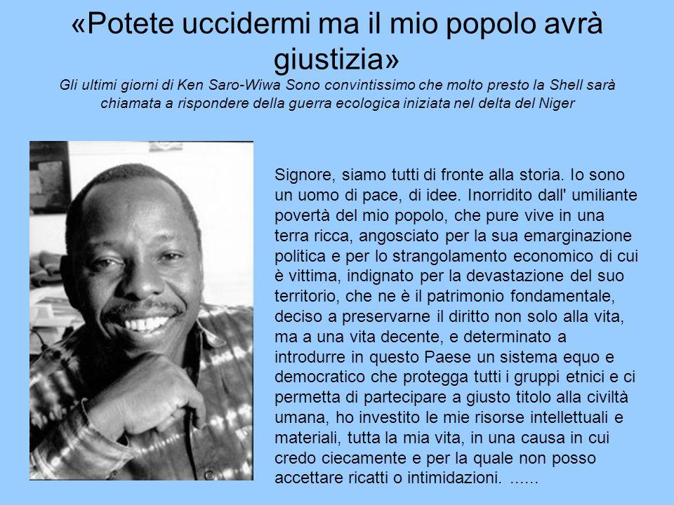 «Potete uccidermi ma il mio popolo avrà giustizia» Gli ultimi giorni di Ken Saro-Wiwa Sono convintissimo che molto presto la Shell sarà chiamata a ris
