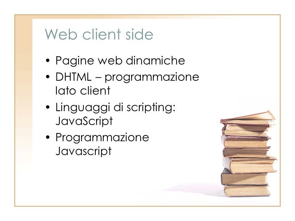 Web client side Pagine web dinamiche DHTML – programmazione lato client Linguaggi di scripting: JavaScript Programmazione Javascript