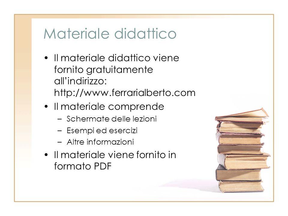Materiale didattico Il materiale didattico viene fornito gratuitamente all'indirizzo: http://www.ferrarialberto.com Il materiale comprende –Schermate delle lezioni –Esempi ed esercizi –Altre informazioni Il materiale viene fornito in formato PDF