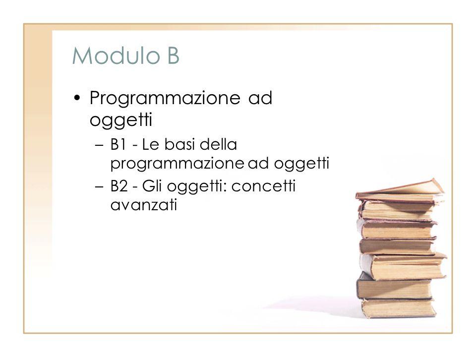 Modulo B Programmazione ad oggetti –B1 - Le basi della programmazione ad oggetti –B2 - Gli oggetti: concetti avanzati