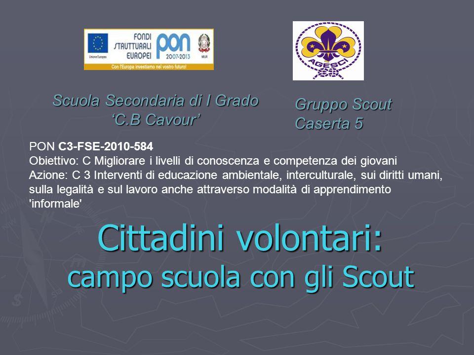 Scuola Secondaria di I Grado 'C.B Cavour' Cittadini volontari: campo scuola con gli Scout Gruppo Scout Caserta 5 PON C3-FSE-2010-584 Obiettivo: C Migl