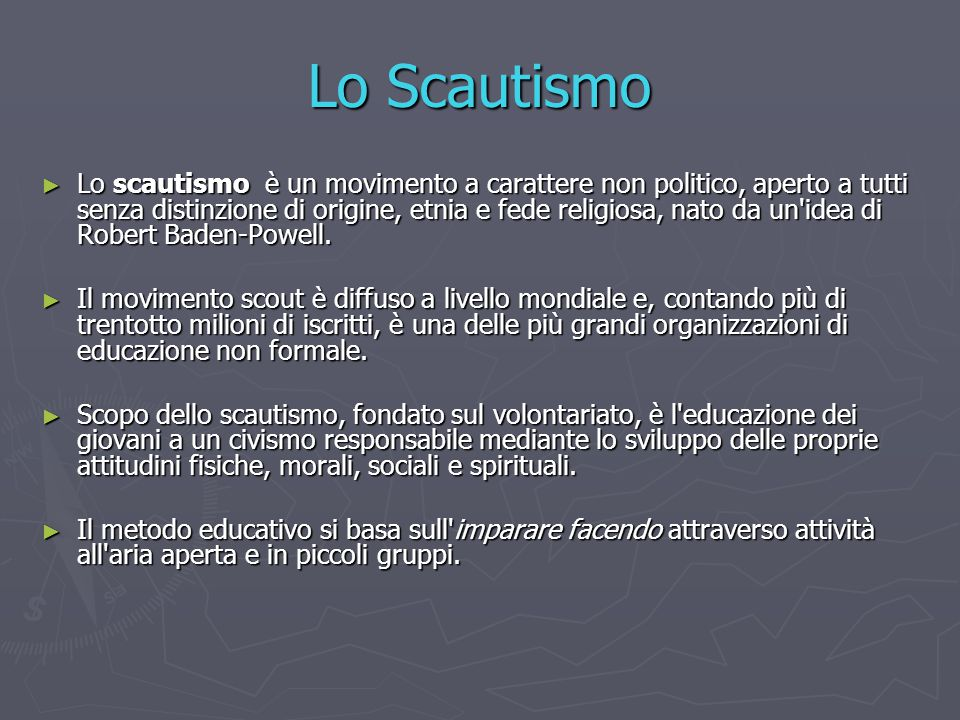 Lo Scautismo ► Lo scautismo è un movimento a carattere non politico, aperto a tutti senza distinzione di origine, etnia e fede religiosa, nato da un'i