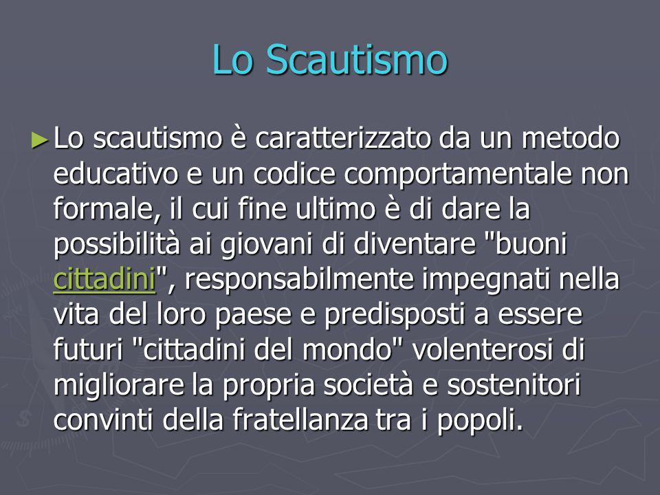 Lo Scautismo ► Lo scautismo è caratterizzato da un metodo educativo e un codice comportamentale non formale, il cui fine ultimo è di dare la possibili