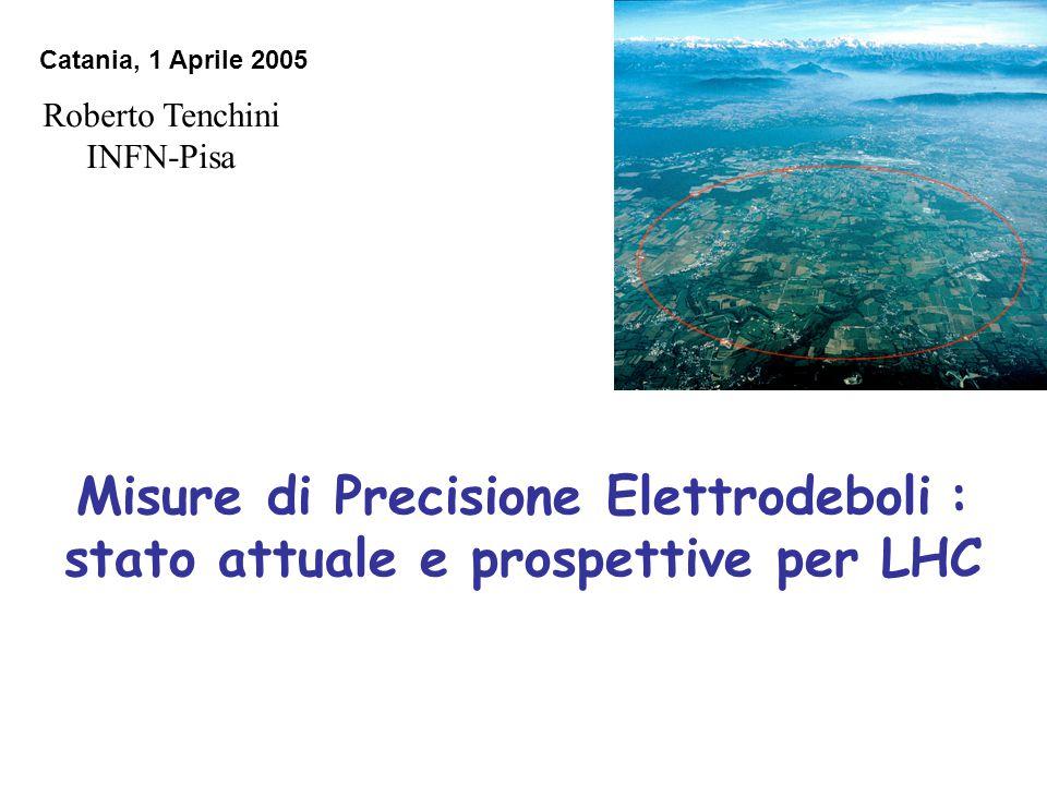 Misure di Precisione Elettrodeboli : stato attuale e prospettive per LHC Roberto Tenchini INFN-Pisa Catania, 1 Aprile 2005