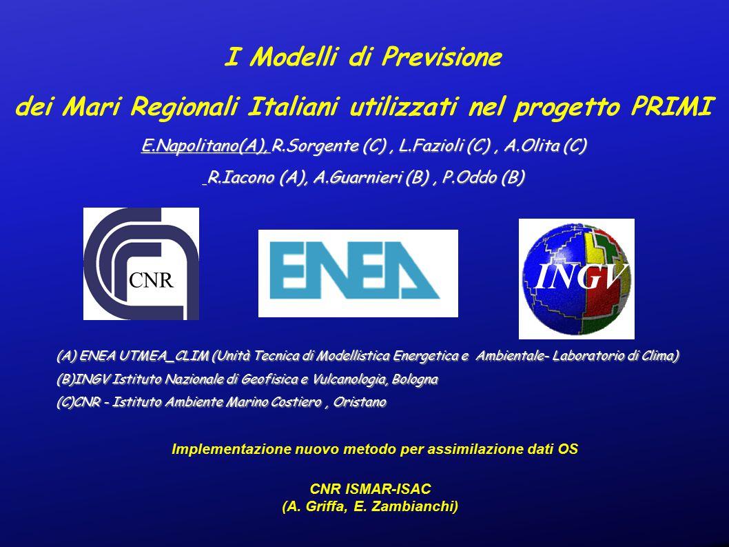 I Modelli di Previsione dei Mari Regionali Italiani utilizzati nel progetto PRIMI E.Napolitano(A), R.Sorgente (C), L.Fazioli (C), A.Olita (C) R.Iacono (A), A.Guarnieri (B), P.Oddo (B) R.Iacono (A), A.Guarnieri (B), P.Oddo (B) (A) ENEA UTMEA_CLIM (Unità Tecnica di Modellistica Energetica e Ambientale- Laboratorio di Clima) (B)INGV Istituto Nazionale di Geofisica e Vulcanologia, Bologna (C)CNR - Istituto Ambiente Marino Costiero, Oristano INGV Implementazione nuovo metodo per assimilazione dati OS CNR ISMAR-ISAC (A.