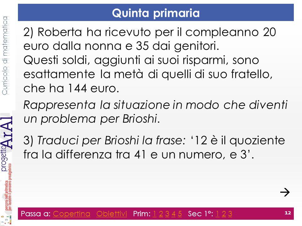 Quinta primaria Passa a: Copertina Obiettivi Prim: 1 2 3 4 5 Sec 1°: 1 2 3CopertinaObiettivi12345123 12 2) Roberta ha ricevuto per il compleanno 20 euro dalla nonna e 35 dai genitori.