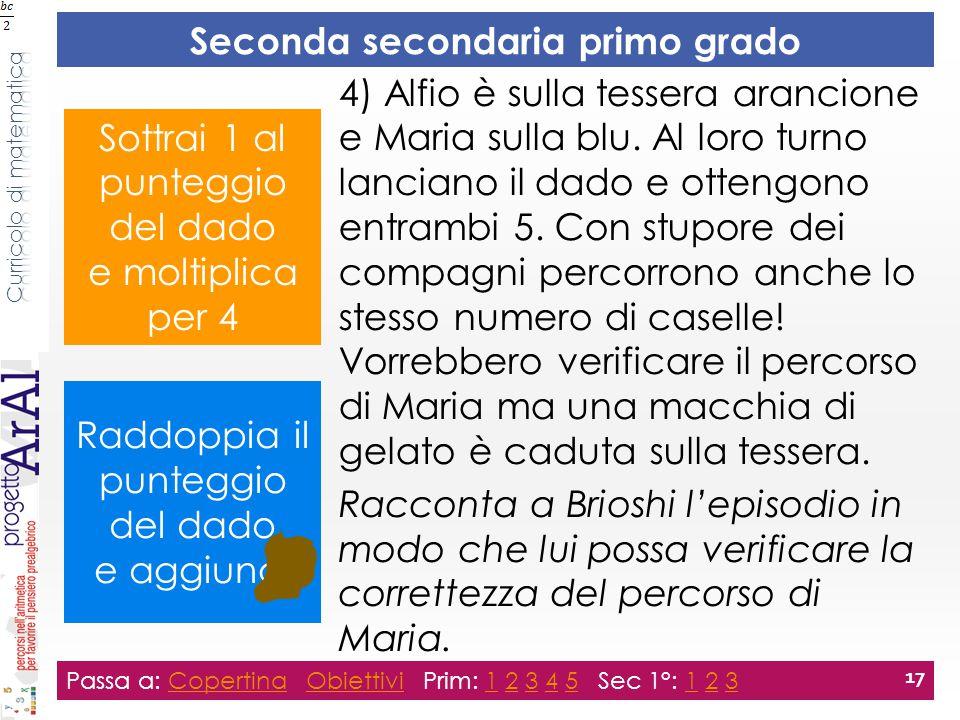 Seconda secondaria primo grado Passa a: Copertina Obiettivi Prim: 1 2 3 4 5 Sec 1°: 1 2 3CopertinaObiettivi12345123 17 4) Alfio è sulla tessera arancione e Maria sulla blu.