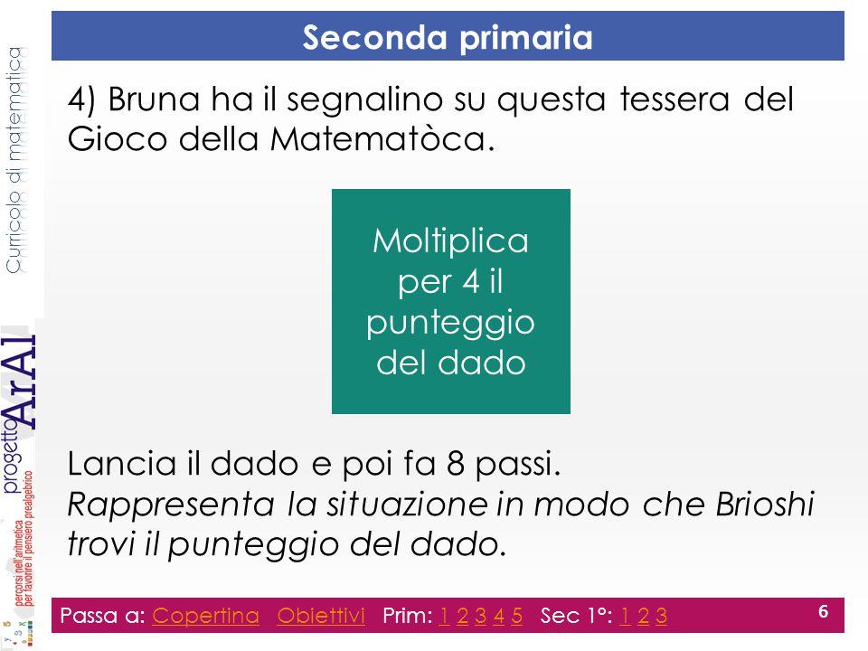 Seconda primaria 4) Bruna ha il segnalino su questa tessera del Gioco della Matematòca. Lancia il dado e poi fa 8 passi. Rappresenta la situazione in