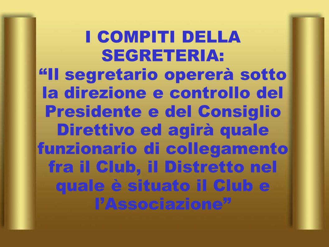 I COMPITI DELLA SEGRETERIA: Il segretario opererà sotto la direzione e controllo del Presidente e del Consiglio Direttivo ed agirà quale funzionario di collegamento fra il Club, il Distretto nel quale è situato il Club e l'Associazione