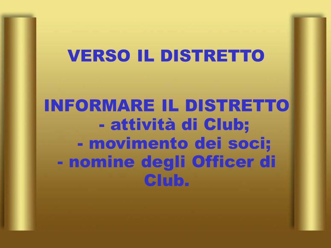 VERSO IL DISTRETTO INFORMARE IL DISTRETTO - attività di Club; - movimento dei soci; - nomine degli Officer di Club.