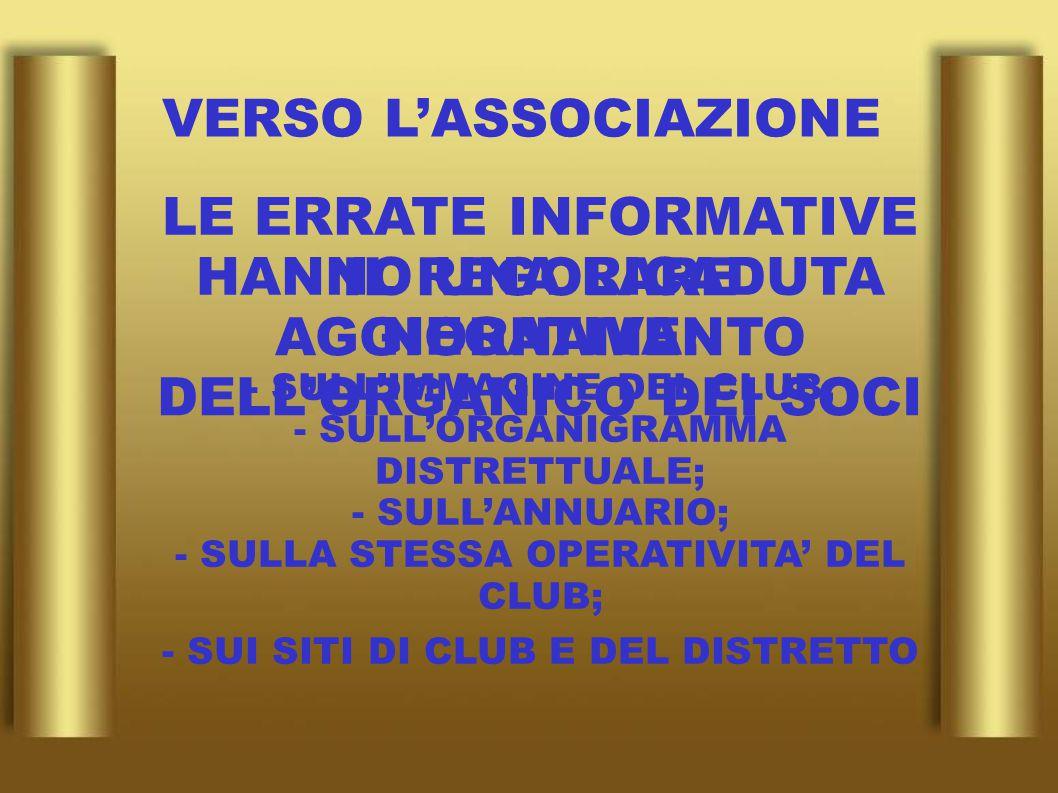 VERSO L'ASSOCIAZIONE IL REGOLARE AGGIORNAMENTO DELL'ORGANICO DEI SOCI LE ERRATE INFORMATIVE HANNO UNA RICADUTA NEGATIVA: - SULL'IMMAGINE DEL CLUB; - SULL'ORGANIGRAMMA DISTRETTUALE; - SULL'ANNUARIO; - SULLA STESSA OPERATIVITA' DEL CLUB; - SUI SITI DI CLUB E DEL DISTRETTO