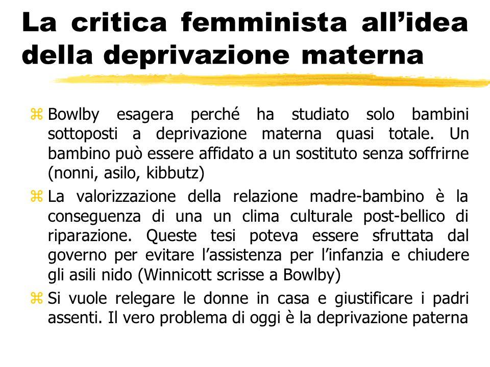 La critica femminista all'idea della deprivazione materna zBowlby esagera perché ha studiato solo bambini sottoposti a deprivazione materna quasi tota