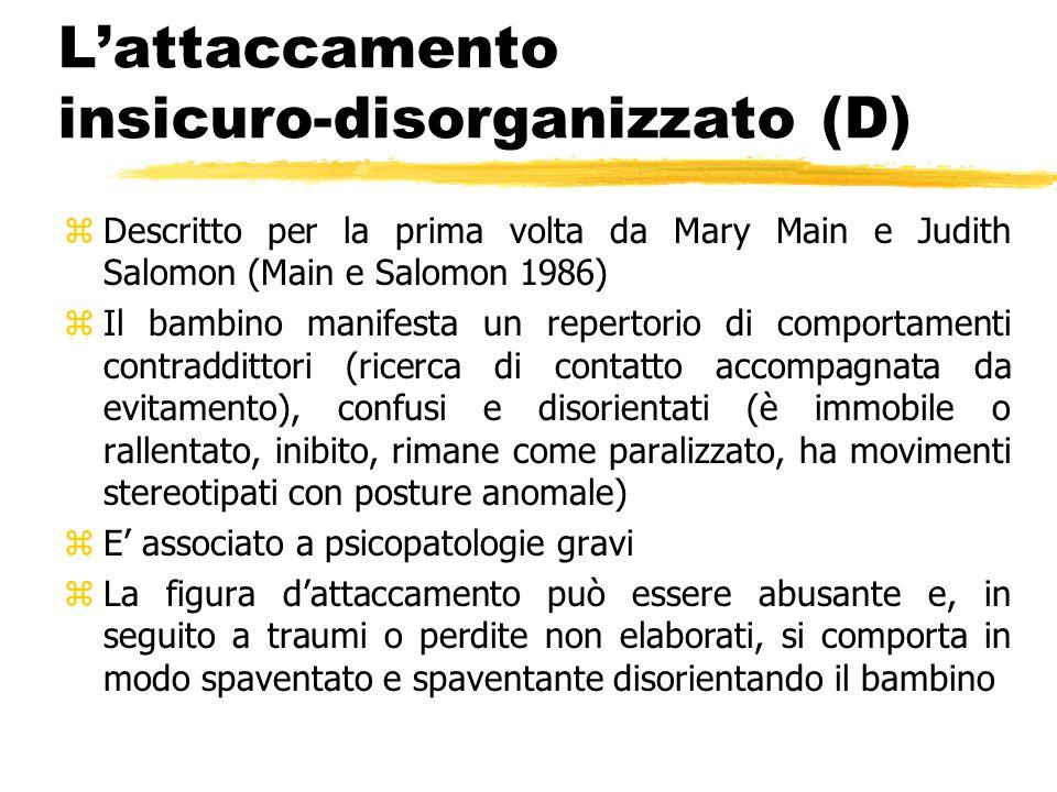 L'attaccamento insicuro-disorganizzato (D) zDescritto per la prima volta da Mary Main e Judith Salomon (Main e Salomon 1986) zIl bambino manifesta un