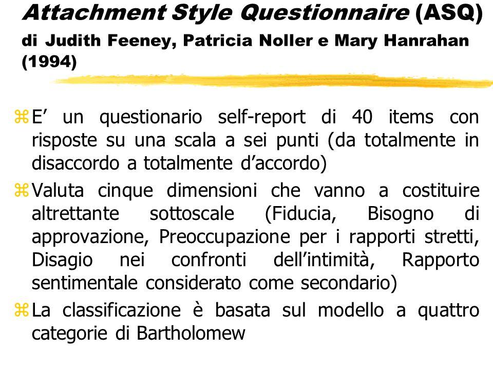 Attachment Style Questionnaire (ASQ) di Judith Feeney, Patricia Noller e Mary Hanrahan (1994) zE' un questionario self-report di 40 items con risposte