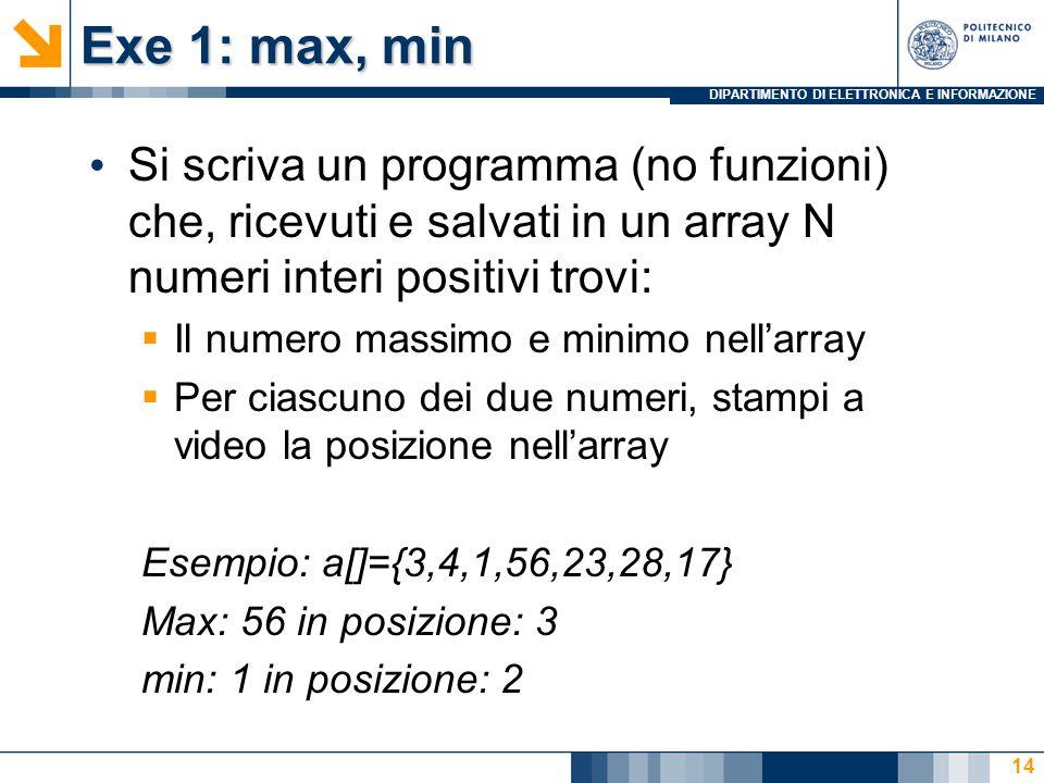 DIPARTIMENTO DI ELETTRONICA E INFORMAZIONE Exe 1: max, min Si scriva un programma (no funzioni) che, ricevuti e salvati in un array N numeri interi positivi trovi:  Il numero massimo e minimo nell'array  Per ciascuno dei due numeri, stampi a video la posizione nell'array Esempio: a[]={3,4,1,56,23,28,17} Max: 56 in posizione: 3 min: 1 in posizione: 2 14