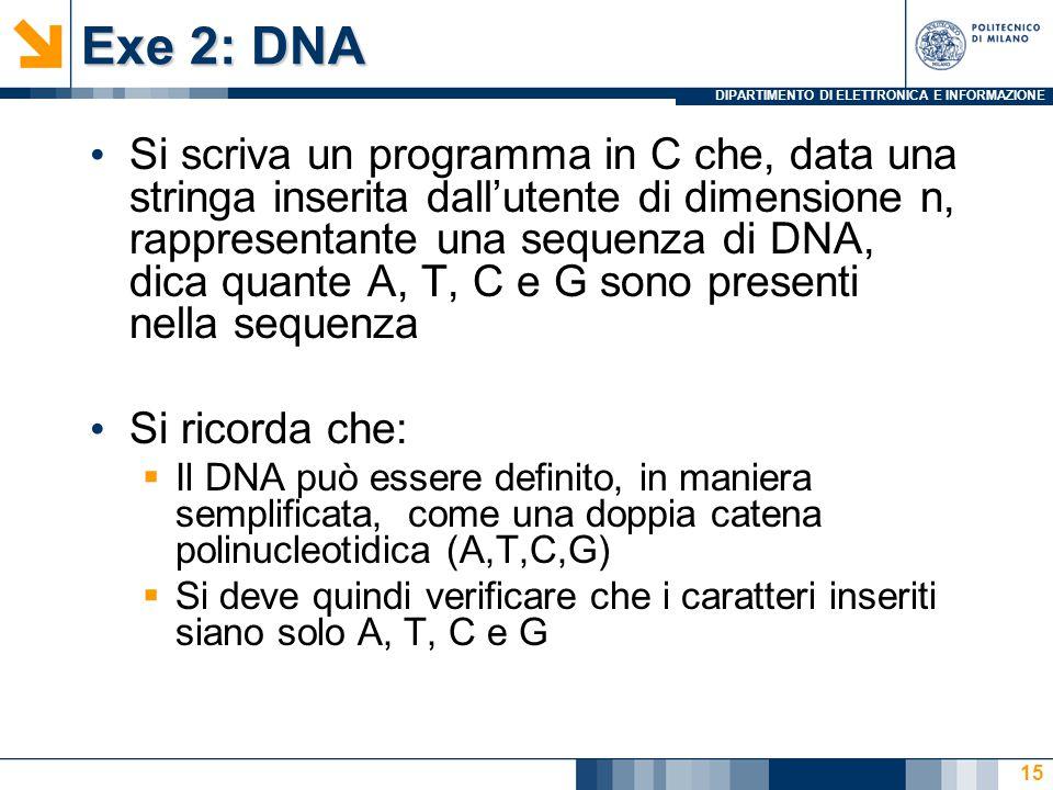DIPARTIMENTO DI ELETTRONICA E INFORMAZIONE Exe 2: DNA Si scriva un programma in C che, data una stringa inserita dall'utente di dimensione n, rappresentante una sequenza di DNA, dica quante A, T, C e G sono presenti nella sequenza Si ricorda che:  Il DNA può essere definito, in maniera semplificata, come una doppia catena polinucleotidica (A,T,C,G)  Si deve quindi verificare che i caratteri inseriti siano solo A, T, C e G 15