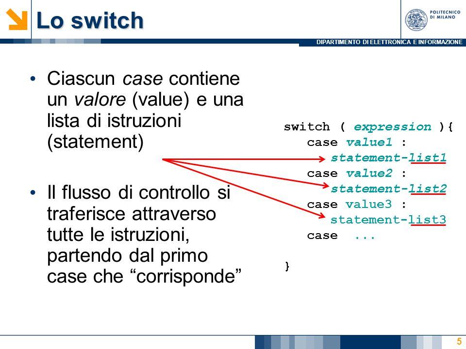 DIPARTIMENTO DI ELETTRONICA E INFORMAZIONE Lo switch Ciascun case contiene un valore (value) e una lista di istruzioni (statement) Il flusso di controllo si traferisce attraverso tutte le istruzioni, partendo dal primo case che corrisponde 5 switch ( expression ){ case value1 : statement-list1 case value2 : statement-list2 case value3 : statement-list3 case...