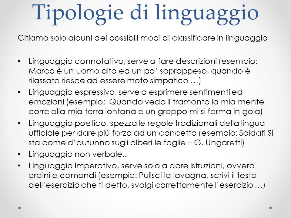 Tipologie di linguaggio Citiamo solo alcuni dei possibili modi di classificare in linguaggio Linguaggio connotativo, serve a fare descrizioni (esempio