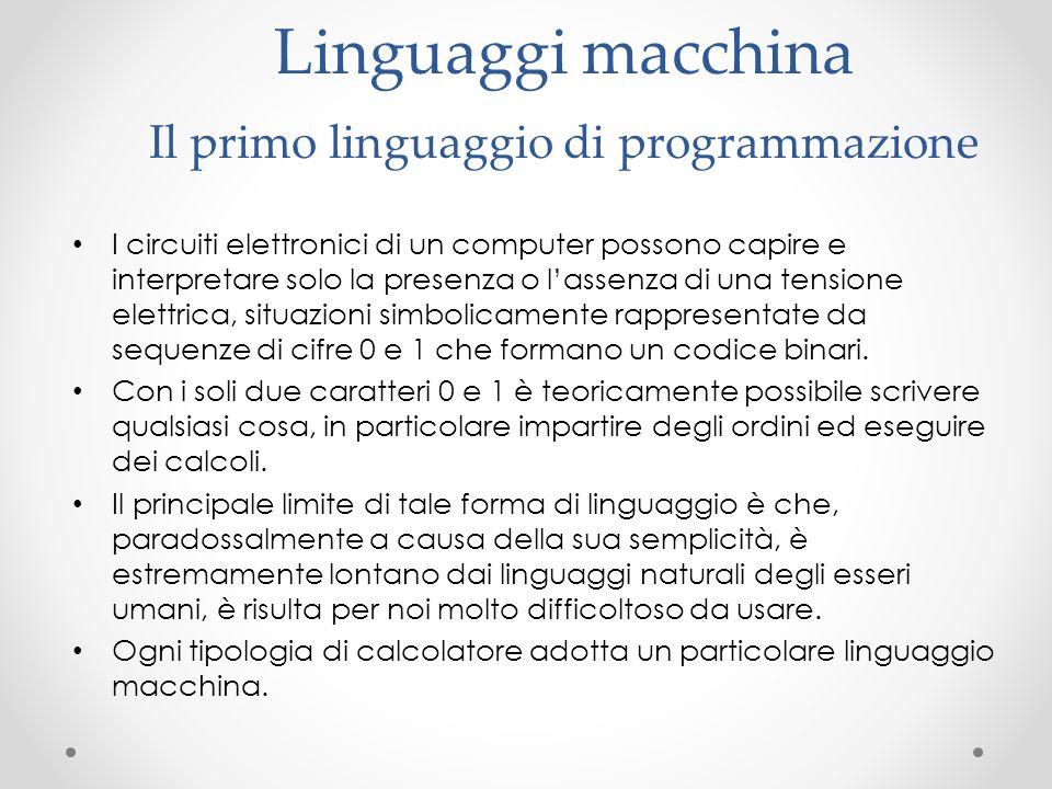 Linguaggi macchina Il primo linguaggio di programmazione I circuiti elettronici di un computer possono capire e interpretare solo la presenza o l'asse