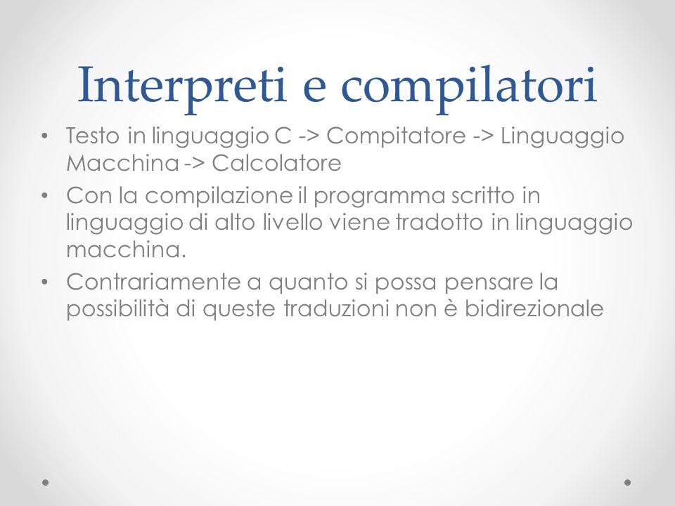 Interpreti e compilatori Testo in linguaggio C -> Compitatore -> Linguaggio Macchina -> Calcolatore Con la compilazione il programma scritto in lingua