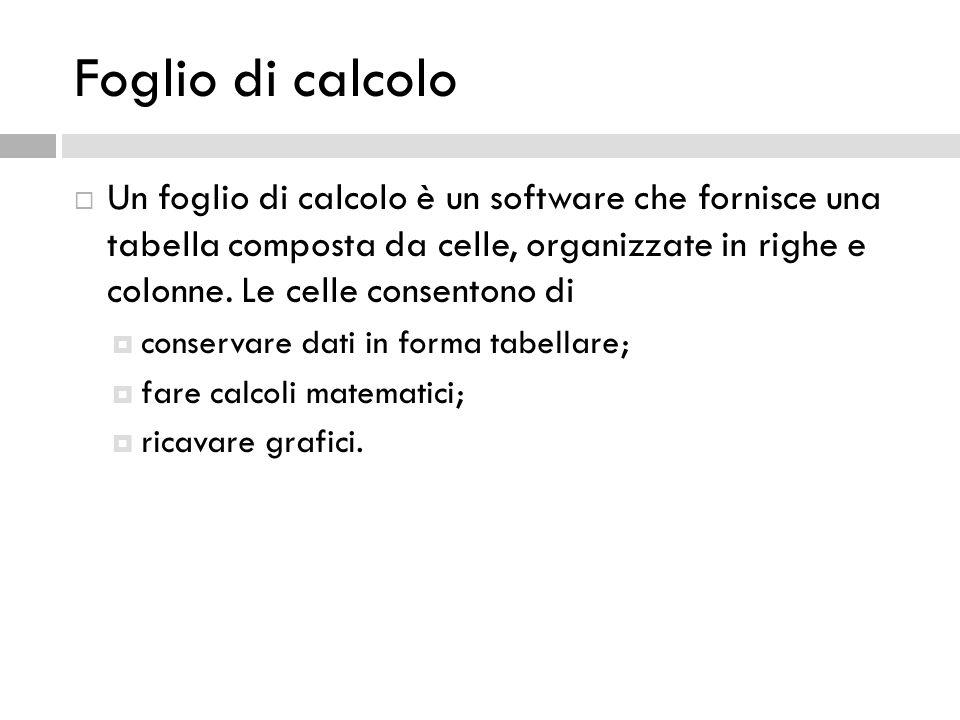 Foglio di calcolo  Un foglio di calcolo è un software che fornisce una tabella composta da celle, organizzate in righe e colonne. Le celle consentono