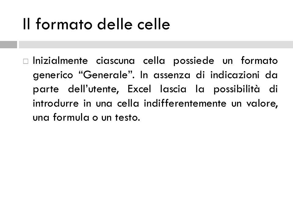 """Il formato delle celle  Inizialmente ciascuna cella possiede un formato generico """"Generale"""". In assenza di indicazioni da parte dell'utente, Excel la"""